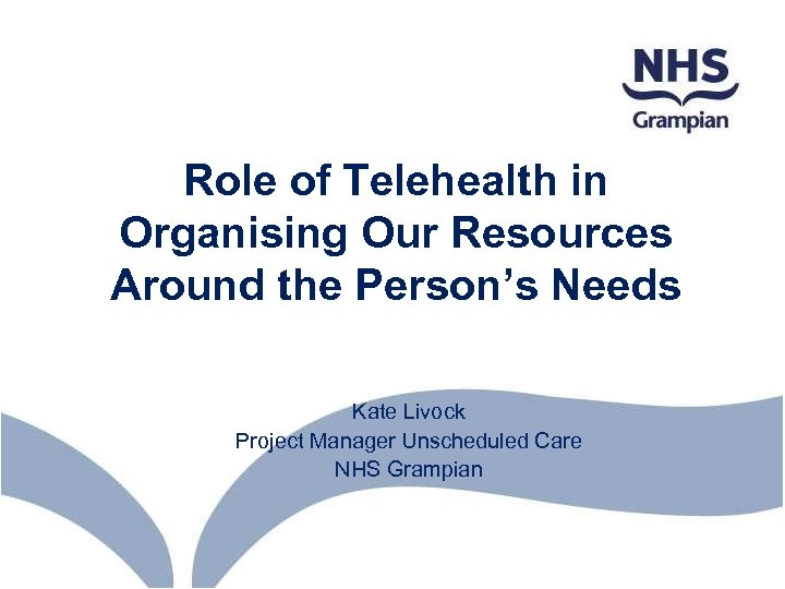 Role of Telehealth in Organising Our Resources Around the Person's Needs Kate Livock Project