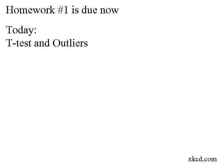 Homework #1 is due now Today: T-test and Outliers xkcd. com