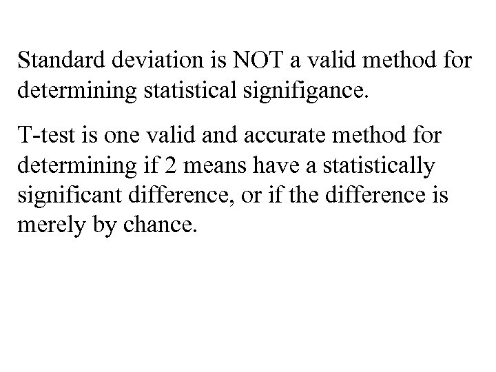 Standard deviation is NOT a valid method for determining statistical signifigance. T-test is one