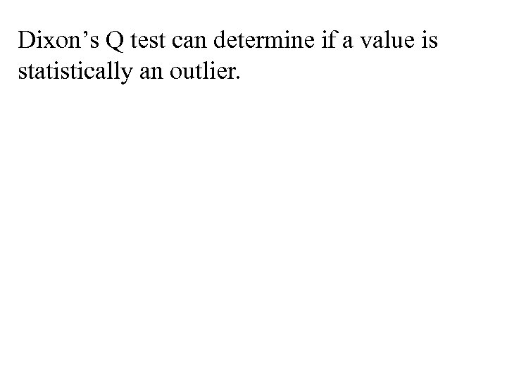Dixon's Q test can determine if a value is statistically an outlier.