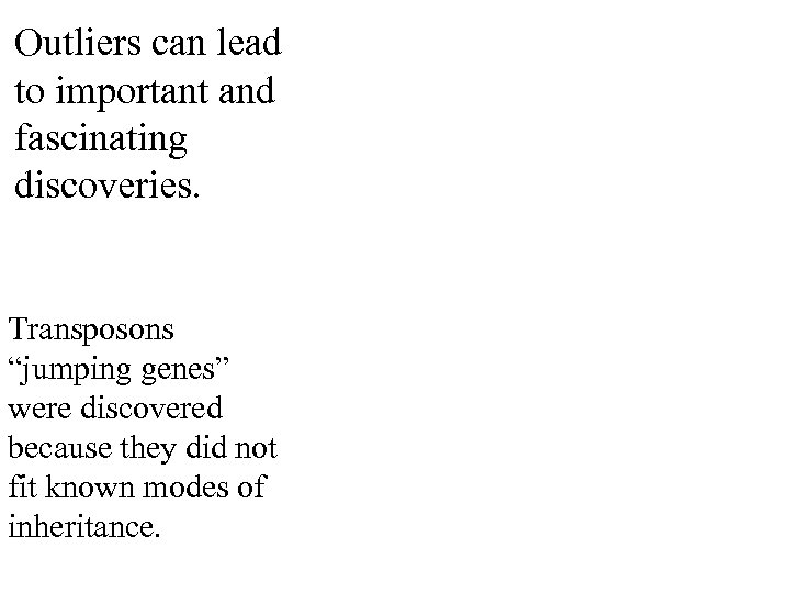 """Outliers can lead to important and fascinating discoveries. Transposons """"jumping genes"""" were discovered because"""