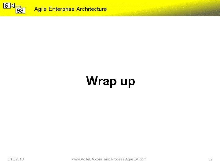 Wrap up 3/18/2018 www. Agile. EA. com and Process. Agile. EA. com 32