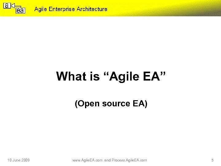 "What is ""Agile EA"" (Open source EA) 10 June 2009 www. Agile. EA. com"