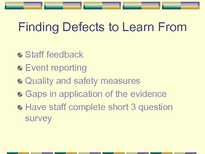 Finding Defects to Learn From Staff feedback Event reporting Quality and safety measures Gaps