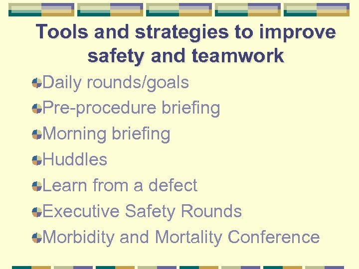 Tools and strategies to improve safety and teamwork Daily rounds/goals Pre-procedure briefing Morning briefing