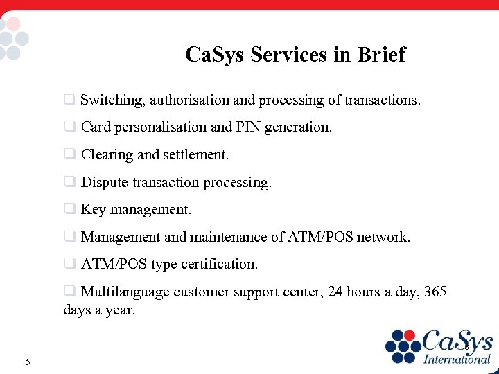 Ca. Sys Services in Brief q Switching, authorisation and processing of transactions. q Card