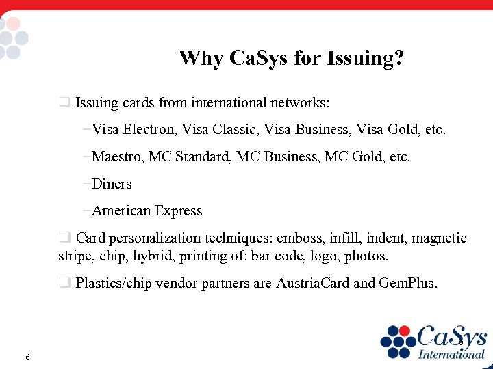 Why Ca. Sys for Issuing? q Issuing cards from international networks: –Visa Electron, Visa