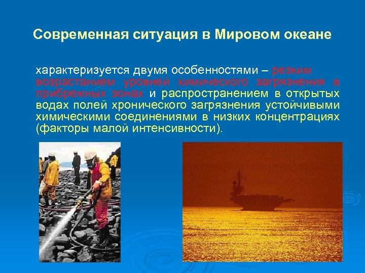Современная ситуация в Мировом океане характеризуется двумя особенностями – резким возрастанием уровней химического загрязнения