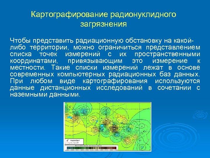 Картографирование радионуклидного загрязнения Чтобы представить радиационную обстановку на какойлибо территории, можно ограничиться представлением списка