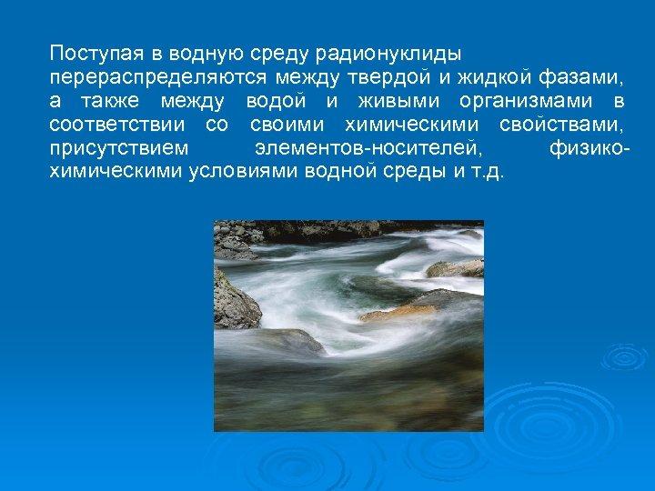 Поступая в водную среду радионуклиды перераспределяются между твердой и жидкой фазами, а также между