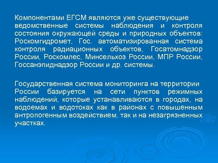 Компонентами ЕГСМ являются уже существующие ведомственные системы наблюдения и контроля состояния окружающей среды и