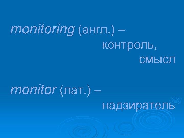monitoring (англ. ) – контроль, смысл monitor (лат. ) – надзиратель