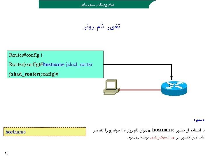 ﺳﻮﺋیچیﻨگ ﻭ ﻣﺴیﺮیﺎﺑی ﺗﻐیﺮ ﻧﺎﻡ ﺭﻭﺗﺮ Router#config t Router(config)#hostname jahad_router #) jahad_router(config ﺩﺳﺘﻮﺭ:
