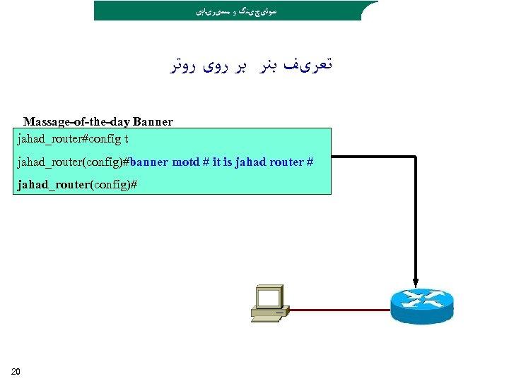 ﺳﻮﺋیچیﻨگ ﻭ ﻣﺴیﺮیﺎﺑی ﺗﻌﺮیﻒ ﺑﻨﺮ ﺑﺮ ﺭﻭی ﺭﻭﺗﺮ Massage-of-the-day Banner jahad_router#config t jahad_router(config)#banner
