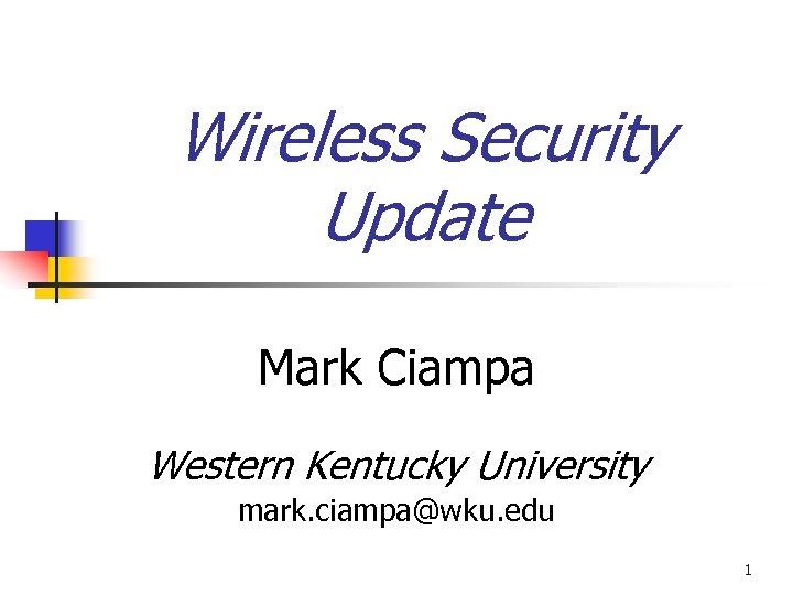 Wireless Security Update Mark Ciampa Western Kentucky University mark. ciampa@wku. edu 1