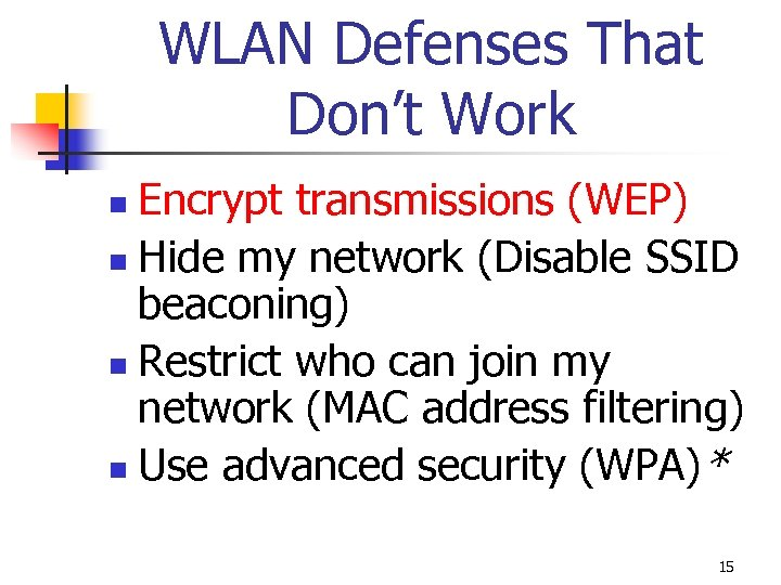 WLAN Defenses That Don't Work Encrypt transmissions (WEP) n Hide my network (Disable SSID