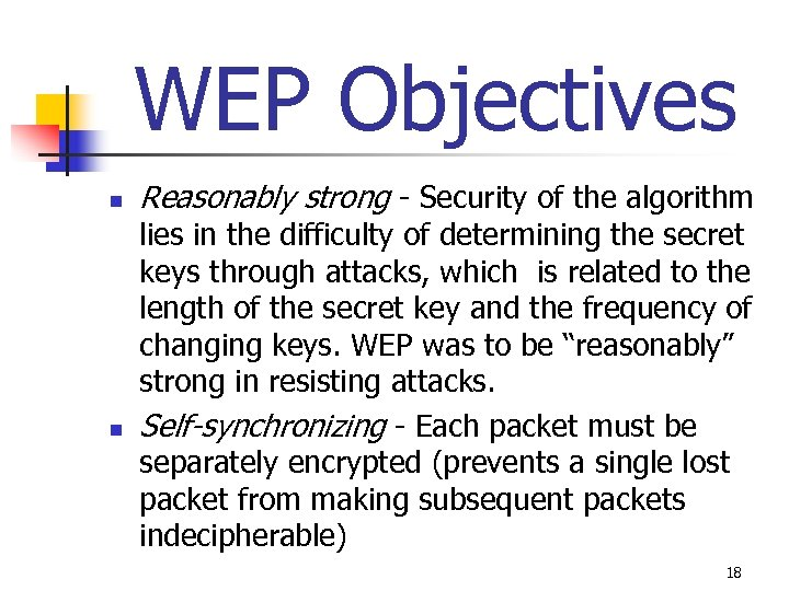 WEP Objectives n n Reasonably strong - Security of the algorithm lies in the