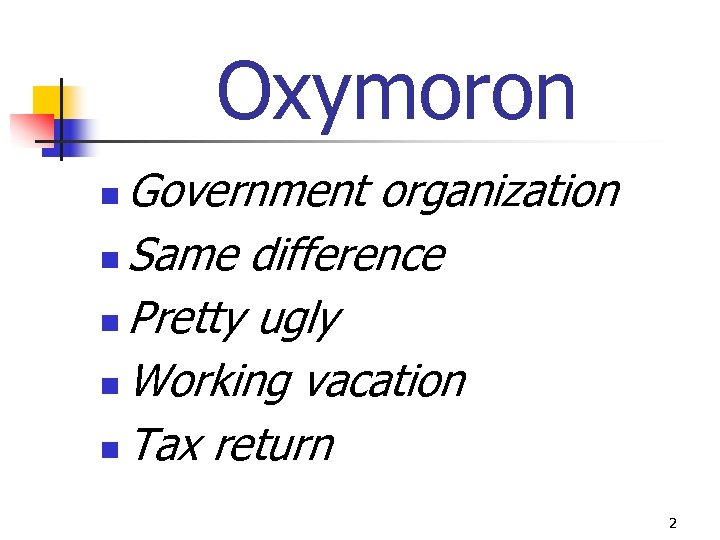 Oxymoron Government organization n Same difference n Pretty ugly n Working vacation n Tax