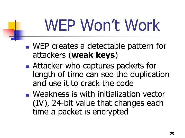 WEP Won't Work n n n WEP creates a detectable pattern for attackers (weak