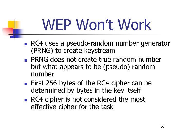 WEP Won't Work n n RC 4 uses a pseudo-random number generator (PRNG) to