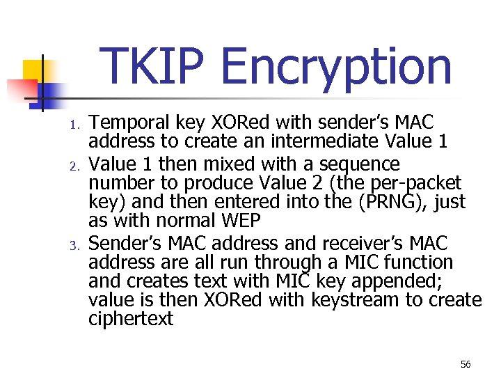 TKIP Encryption 1. 2. 3. Temporal key XORed with sender's MAC address to create
