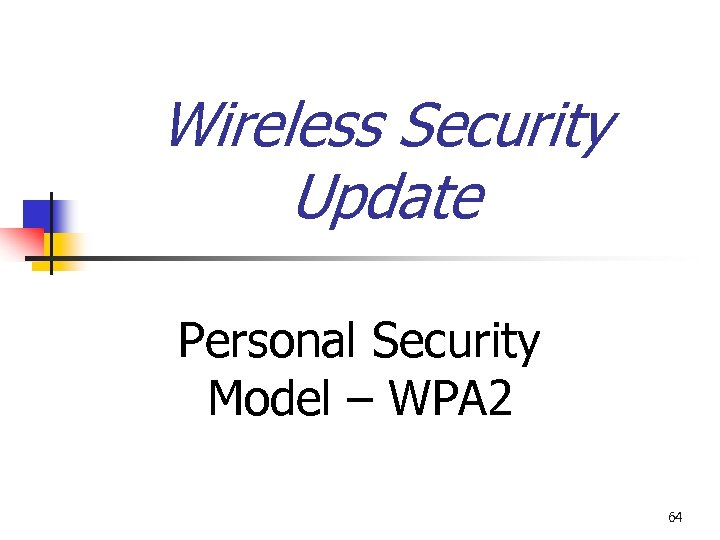 Wireless Security Update Personal Security Model – WPA 2 64