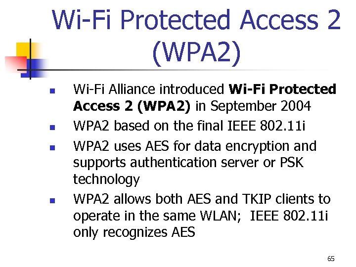Wi-Fi Protected Access 2 (WPA 2) n n Wi-Fi Alliance introduced Wi-Fi Protected Access