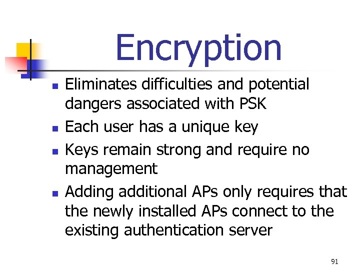 Encryption n n Eliminates difficulties and potential dangers associated with PSK Each user has