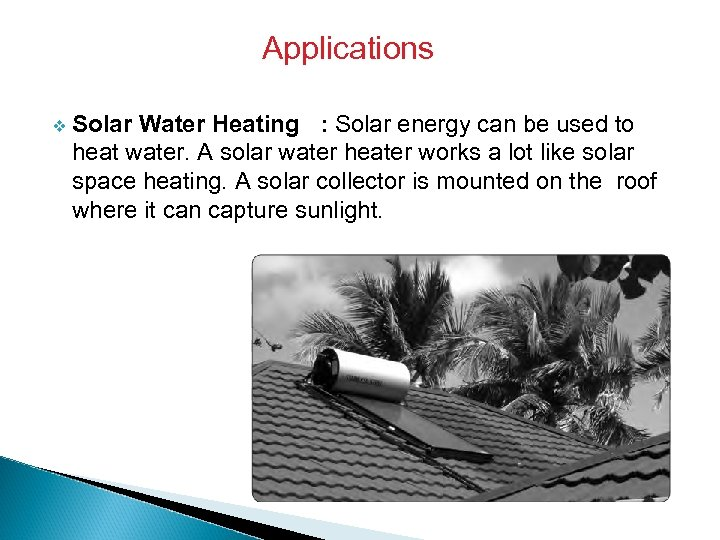 Applications v Solar Water Heating : Solar energy can be used to heat water.