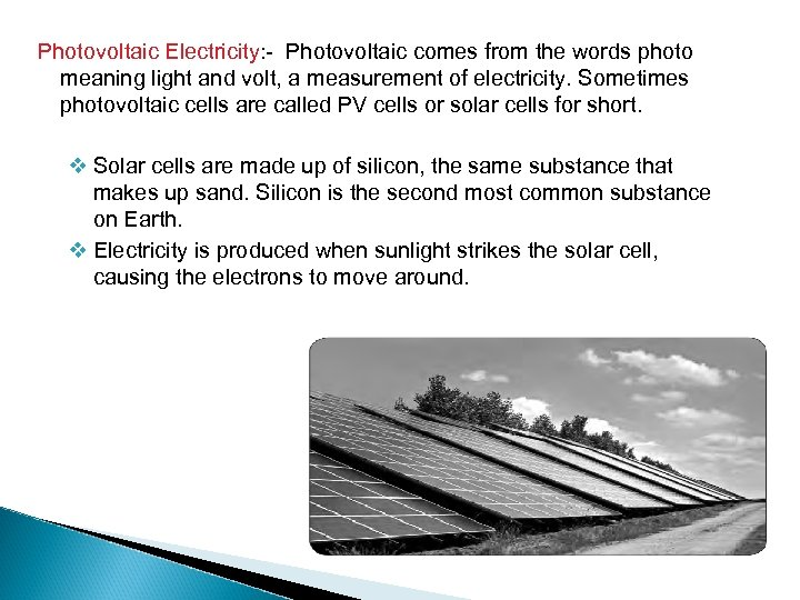 Photovoltaic Electricity: - Photovoltaic comes from the words photo meaning light and volt, a