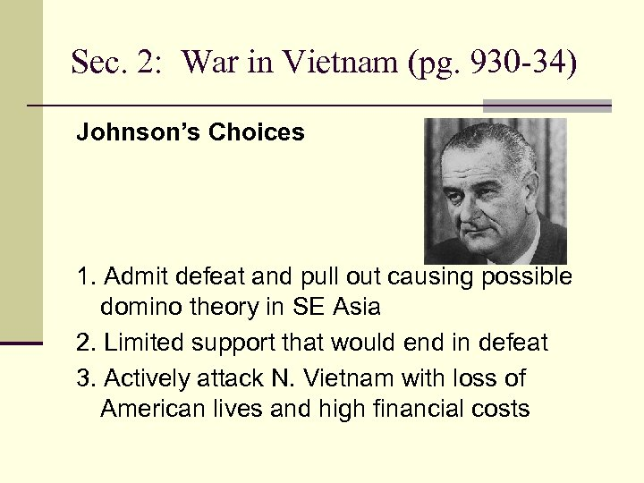 Sec. 2: War in Vietnam (pg. 930 -34) Johnson's Choices 1. Admit defeat and