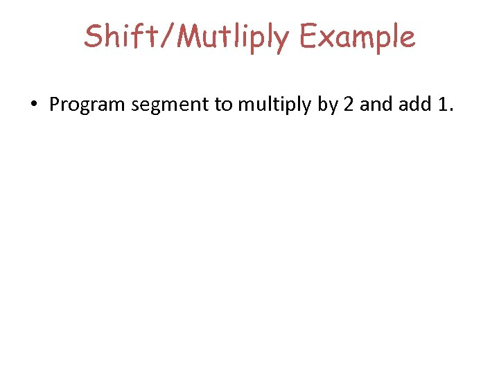 Shift/Mutliply Example • Program segment to multiply by 2 and add 1.