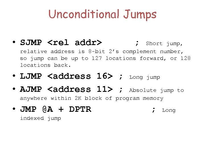 Unconditional Jumps • SJMP <rel addr> ; Short jump, relative address is 8 -bit