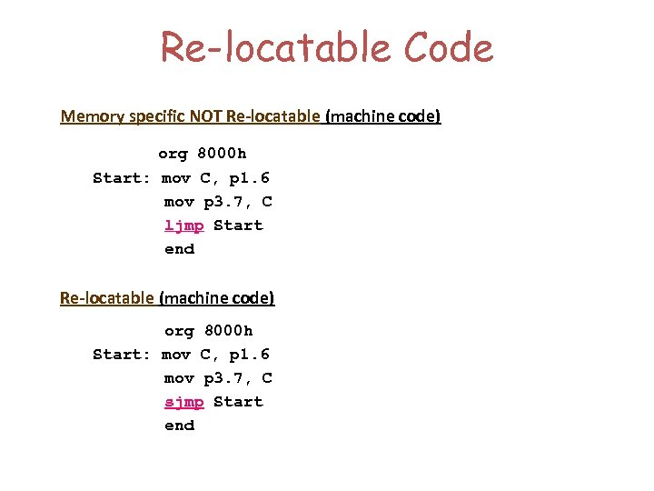 Re-locatable Code Memory specific NOT Re-locatable (machine code) org 8000 h Start: mov C,