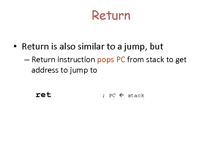 Return • Return is also similar to a jump, but – Return instruction pops