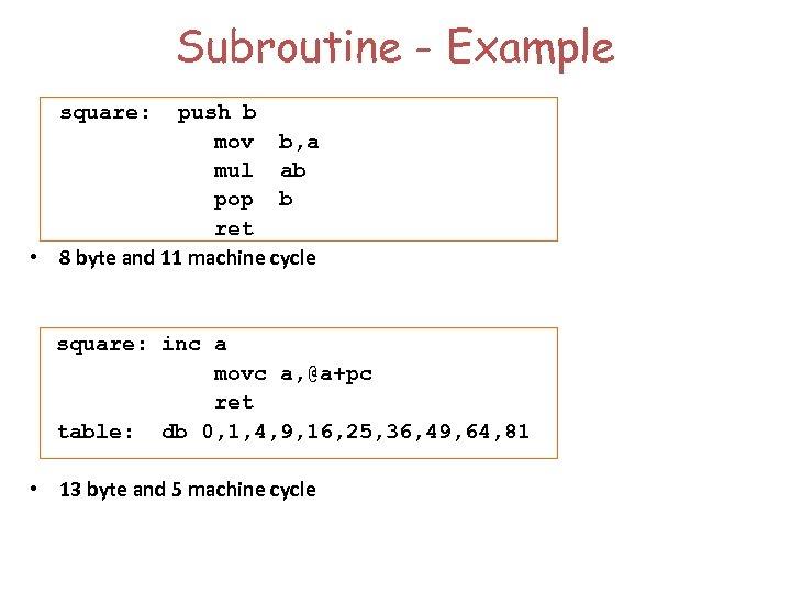 Subroutine - Example square: push b mov b, a mul ab pop b ret