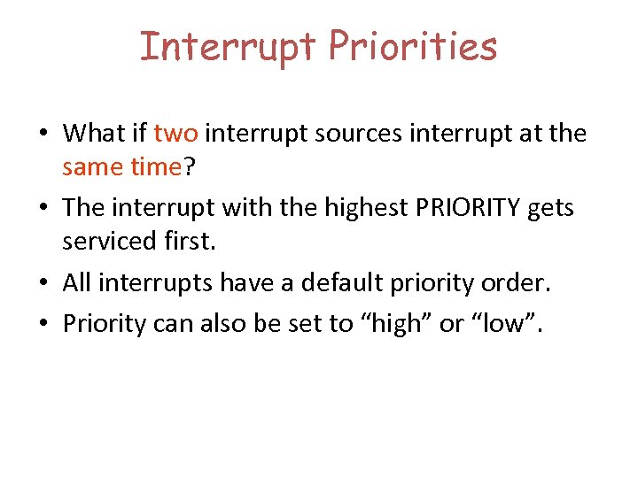 Interrupt Priorities • What if two interrupt sources interrupt at the same time? •