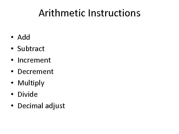 Arithmetic Instructions • • Add Subtract Increment Decrement Multiply Divide Decimal adjust