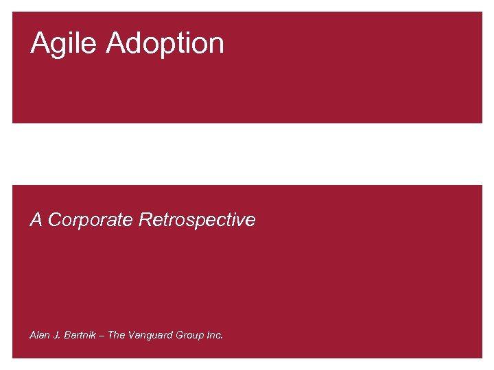 Agile Adoption A Corporate Retrospective Alan J. Bartnik – The Vanguard Group Inc.