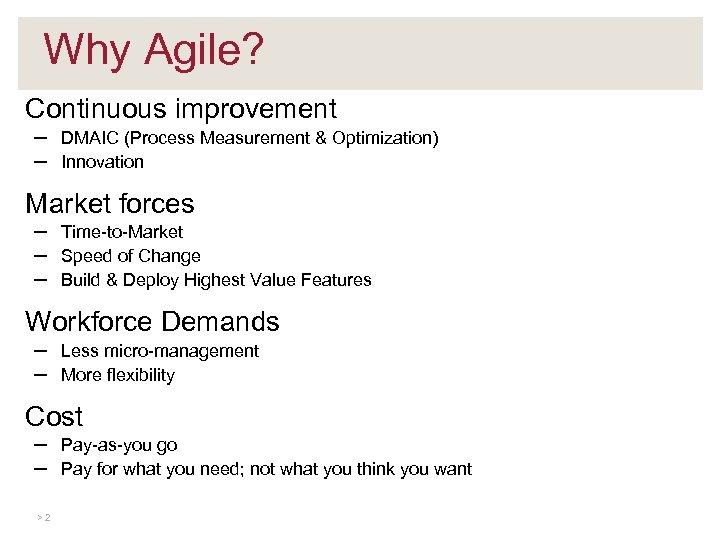 Why Agile? Continuous improvement – – DMAIC (Process Measurement & Optimization) Innovation Market forces