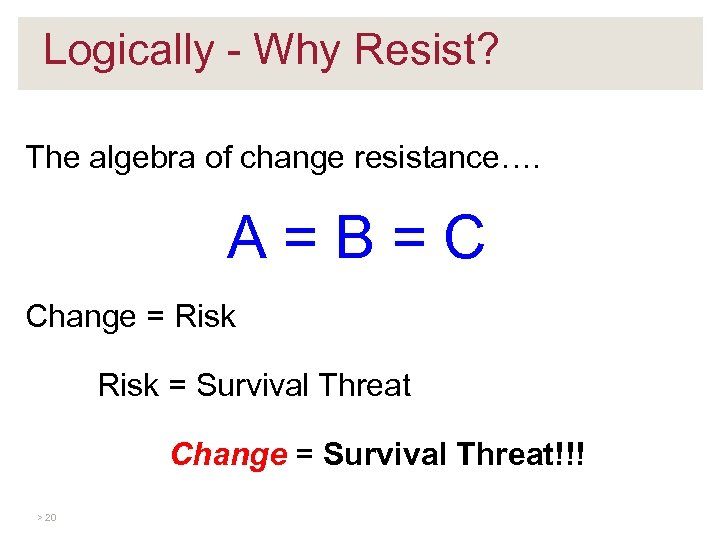 Logically - Why Resist? The algebra of change resistance…. A=B=C Change = Risk =