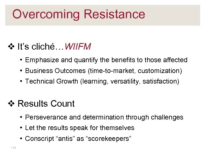 Overcoming Resistance v It's cliché…WIIFM • Emphasize and quantify the benefits to those affected