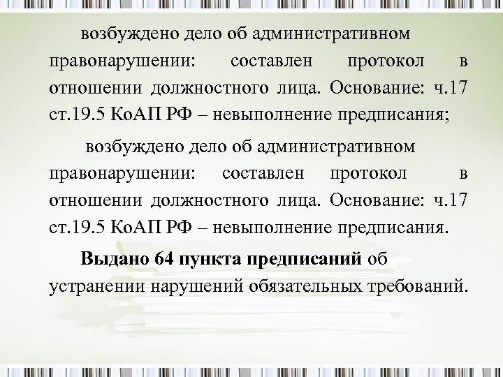 возбуждено дело об административном правонарушении: составлен протокол в отношении должностного лица. Основание: ч. 17
