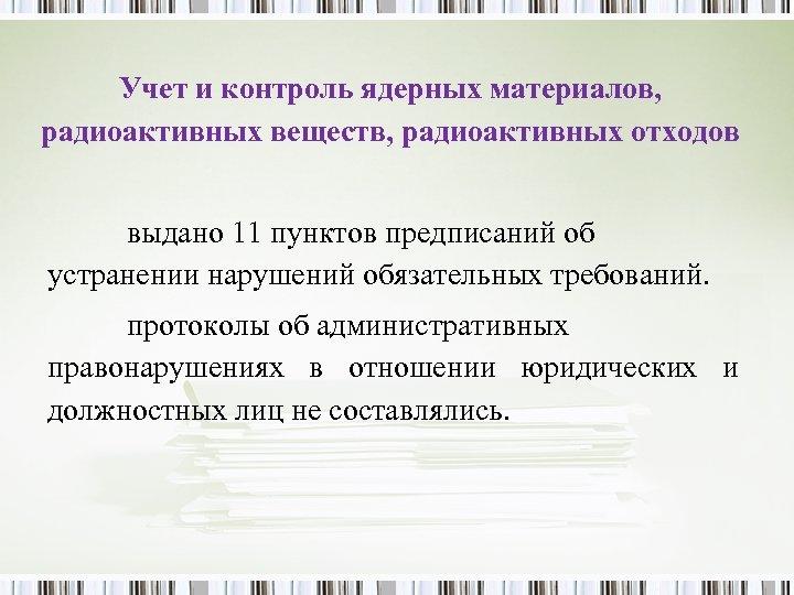 Учет и контроль ядерных материалов, радиоактивных веществ, радиоактивных отходов выдано 11 пунктов предписаний об