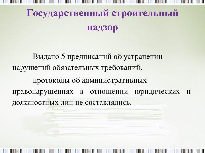 Государственный строительный надзор Выдано 5 предписаний об устранении нарушений обязательных требований. протоколы об административных