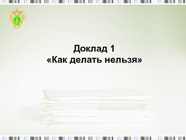 Доклад 1 «Как делать нельзя»