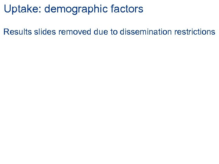 Uptake: demographic factors Results slides removed due to dissemination restrictions