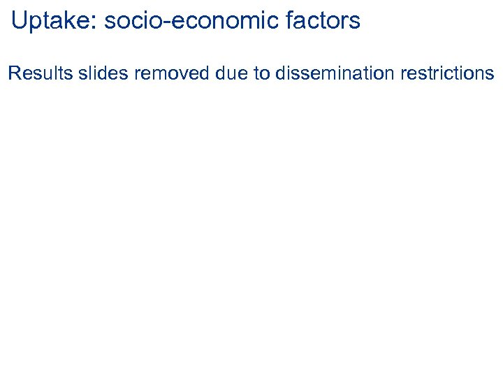 Uptake: socio-economic factors Results slides removed due to dissemination restrictions