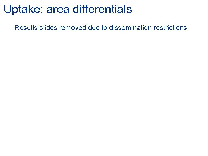 Uptake: area differentials Results slides removed due to dissemination restrictions