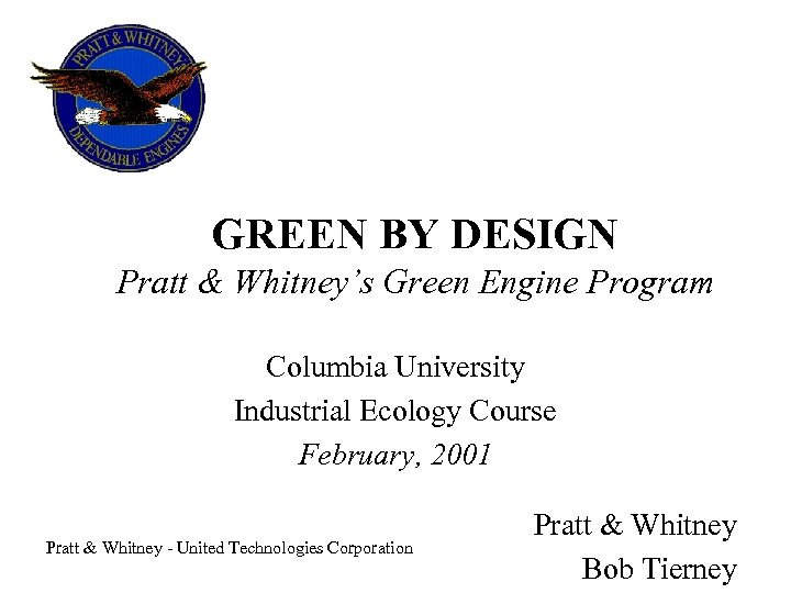 GREEN BY DESIGN Pratt & Whitney's Green Engine Program Columbia University Industrial Ecology Course